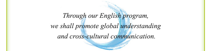 Through our English program, we shall promote global understanding and cross-cultural communication.